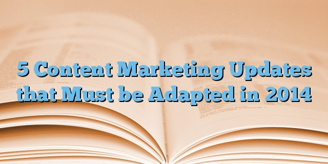 5 Content Marketing Updates that Must be Adapted in 2014