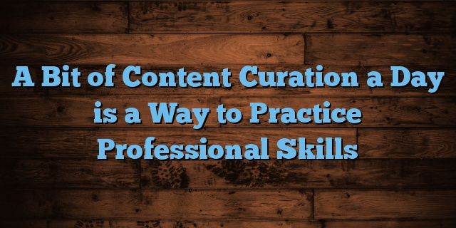 A Bit of Content Curation a Day is a Way to Practice Professional Skills