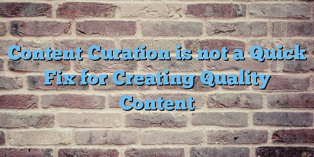 Content Curation is not a Quick Fix for Creating Quality Content