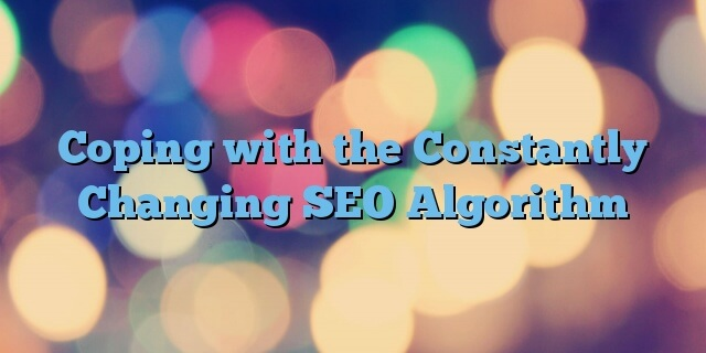 Coping with the Constantly Changing SEO Algorithm