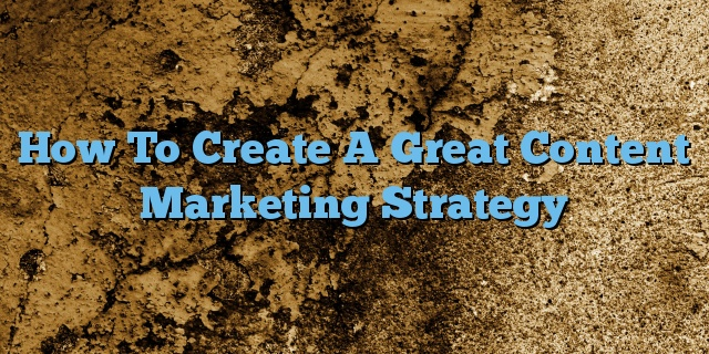 How To Create A Great Content Marketing Strategy