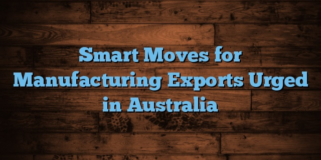 Smart Moves for Manufacturing Exports Urged in Australia