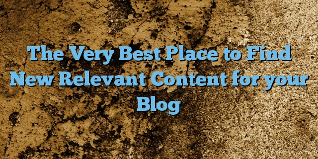The Very Best Place to Find New Relevant Content for your Blog